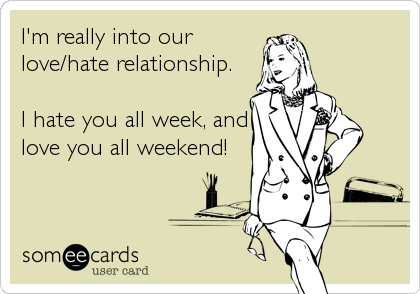 I'm really into our love/hate relationship.  I hate you all week, and love you all weekend!