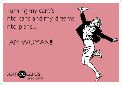 Turning my cant's into cans and my dreams into plans...  I AM WOMAN!!!