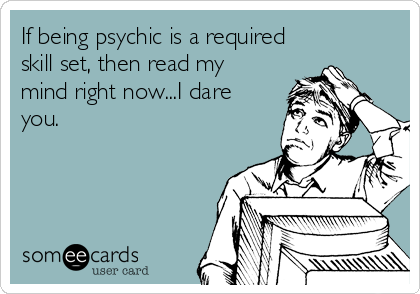 If being psychic is a required skill set, then read my mind right now...I dare you.