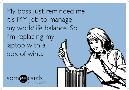 My boss just reminded me  it's MY job to manage  my work/life balance. So I'm replacing my  laptop with a box of wine.