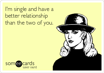 I'm single and have a better relationship than the two of you.
