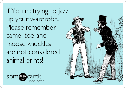 If You're trying to jazz up your wardrobe. Please remember camel toe and moose knuckles are not considered animal prints!