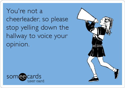 You're not acheerleader, so pleasestop yelling down thehallway to voice youropinion.