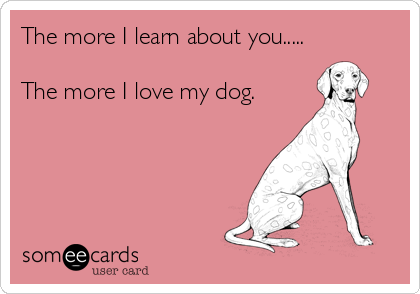 The more I learn about you.....  The more I love my dog.