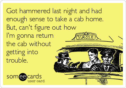 Got hammered last night and had enough sense to take a cab home.   But, can't figure out how I'm gonna return the cab without getting into<br%