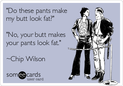 """Do these pants make my butt look fat?""  ""No, your butt makes your pants look fat.""  ~Chip Wilson"