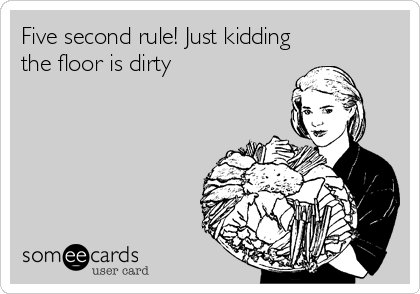 Five second rule! Just kidding the floor is dirty