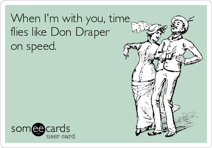 When I'm with you, time flies like Don Draper on speed.