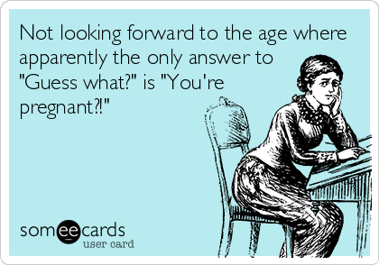 """Not looking forward to the age where apparently the only answer to """"Guess what?"""" is """"You're pregnant?!"""""""