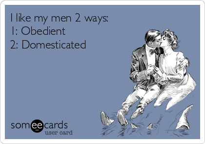 I like my men 2 ways: 1: Obedient   2: Domesticated