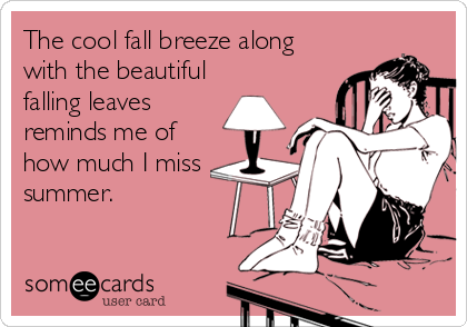 The cool fall breeze along with the beautiful falling leaves reminds me of how much I miss summer.