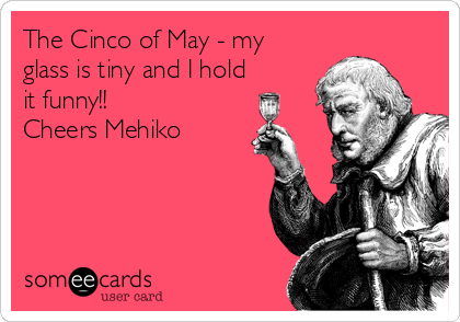 The Cinco of May - my glass is tiny and I hold it funny!! Cheers Mehiko