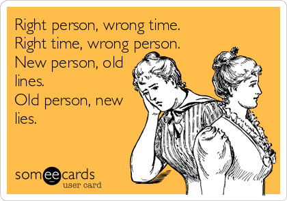 Right person, wrong time. Right time, wrong person.  New person, old lines. Old person, new lies.
