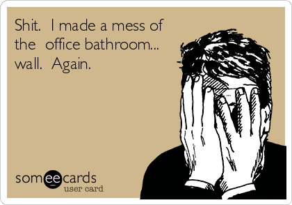 Shit.  I made a mess of the  office bathroom... wall.  Again.