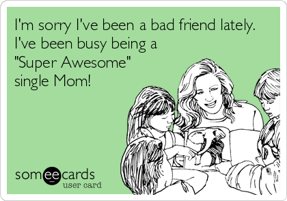 """I'm sorry I've been a bad friend lately.  I've been busy being a  """"Super Awesome"""" single Mom!"""