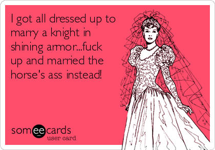 I got all dressed up to marry a knight in shining armor...fuck up and married the horse's ass instead!