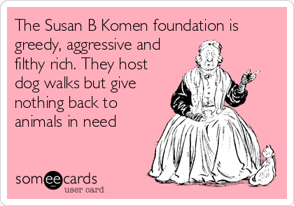 The Susan B Komen foundation is greedy, aggressive and filthy rich. They host dog walks but give nothing back to animals in need