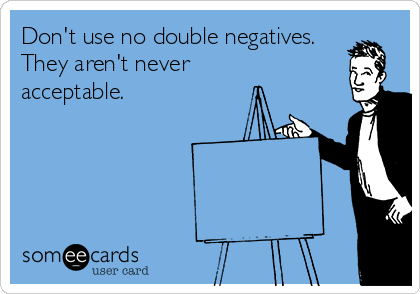 Don't use no double negatives. They aren't never acceptable.
