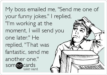 "My boss emailed me, ""Send me one of your funny jokes."" I replied, ""I'm working at the moment, I will send you one later."" He replied,%"