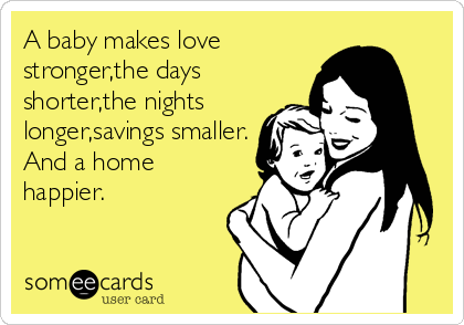 A baby makes love stronger,the days shorter,the nights longer,savings smaller. And a home happier.
