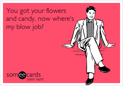 You got your flowers and candy, now where's my blow job?