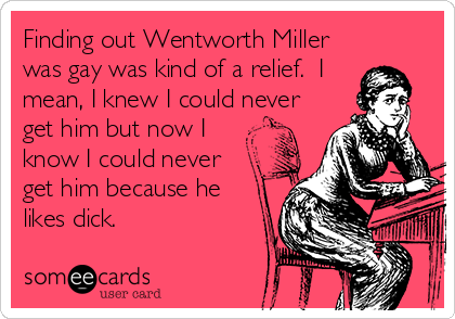 Finding out Wentworth Miller was gay was kind of a relief.  I mean, I knew I could never get him but now I know I could never    get him because he likes dick.
