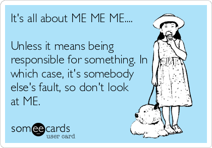 It's all about ME ME ME....  Unless it means being responsible for something. In which case, it's somebody else's fault, so don't look at ME.