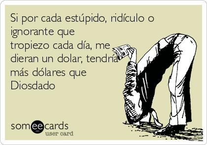 Si por cada estúpido, ridículo o ignorante que tropiezo cada día, me dieran un dolar, tendría más dólares que Diosdado