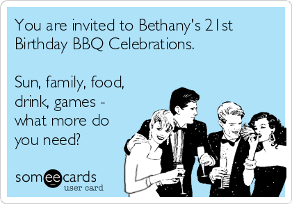 You are invited to Bethany's 21st Birthday BBQ Celebrations.   Sun, family, food, drink, games - what more do you need?