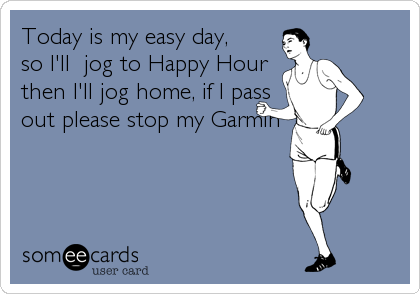 Today is my easy day, so I'll  jog to Happy Hour  then I'll jog home, if I pass out please stop my Garmin