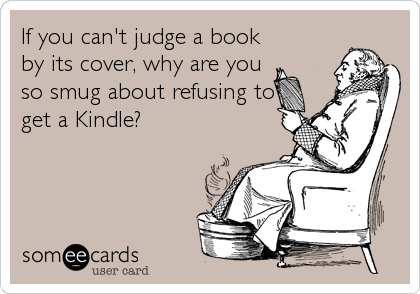 If you can't judge a book by its cover, why are you so smug about refusing to get a Kindle?