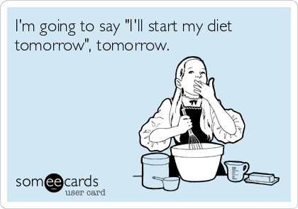 "I'm going to say ""I'll start my diet tomorrow"", tomorrow."