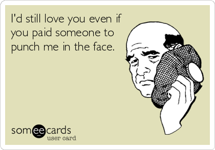 I'd still love you even if you paid someone to punch me in the face.