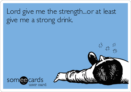 Lord give me the strength...or at least give me a strong drink.