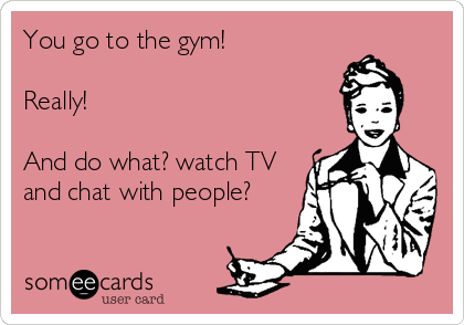 You go to the gym!Really!And do what? watch TVand chat with people?