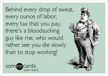 Behind every drop of sweat,  every ounce of labor, every tax that you pay, there's a bloodsucking  guy like me, who would rather see you d