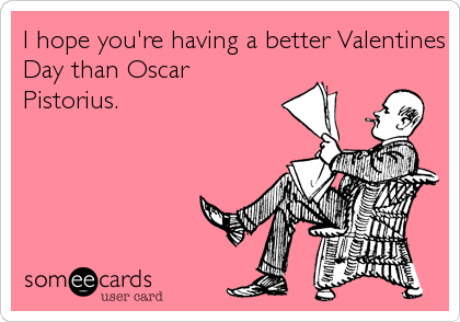 I hope you're having a better Valentines Day than Oscar Pistorius.