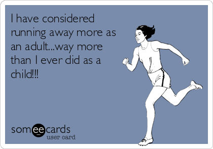 I have considered running away more as an adult...way more than I ever did as a child!!!