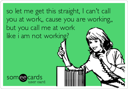 so let me get this straight, I can't call you at work,, cause you are working,, but you call me at work like i am not working?