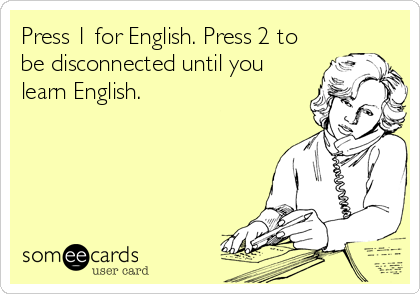 Press 1 for English. Press 2 to be disconnected until you learn English.