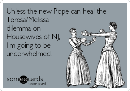 Unless the new Pope can heal the Teresa/Melissa dilemma on Housewives of NJ, I'm going to be underwhelmed.