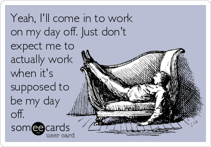 Yeah, I'll come in to work on my day off. Just don't expect me to actually work when it's supposed to be my day off.