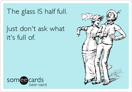 The glass IS half full.   Just don't ask what  it's full of.
