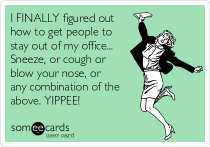 I FINALLY figured out how to get people to stay out of my office... Sneeze, or cough or blow your nose, or any combination of the above. YIPPEE!