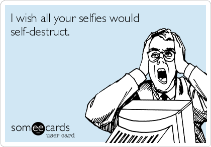I wish all your selfies would self-destruct.