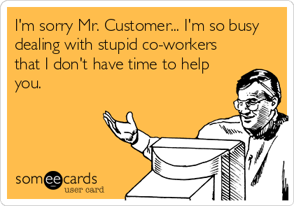 I M Sorry Mr Customer I M So Busy Dealing With Stupid