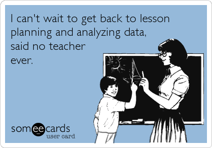 I can't wait to get back to lesson planning and analyzing data, said no teacher ever.