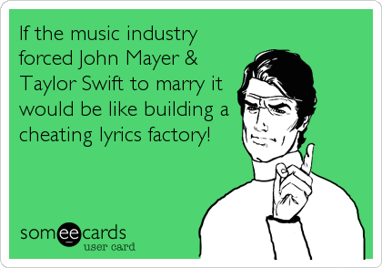 If the music industry forced John Mayer & Taylor Swift to marry it would be like building a cheating lyrics factory!