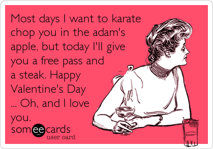 Most days I want to karate chop you in the adam's apple, but today I'll give you a free pass and a steak. Happy Valentine's Day ... O