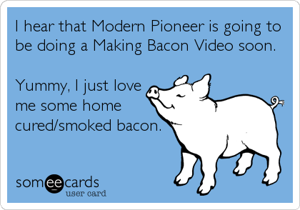 I hear that Modern Pioneer is going to be doing a Making Bacon Video soon.  Yummy, I just love me some home cured/smoked bacon.